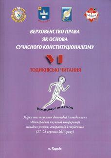 Верховенство права як основа сучасного конституціоналізму. VІ Тодиківські читання. Збірка тез наукових доповідей і повідомлень Міжнародної наукової конференції молодих учених, аспірантів і студентів (27–28 вересня 2013 року)