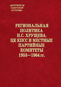 Региональная политика Н. С. Хрущева. ЦК КПСС и местные партийные комитеты. 1953–1964