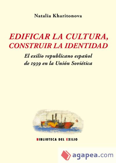 Edificar la cultura, construir la identidad. El exilio republicano español de 1939 en la Unión Soviética