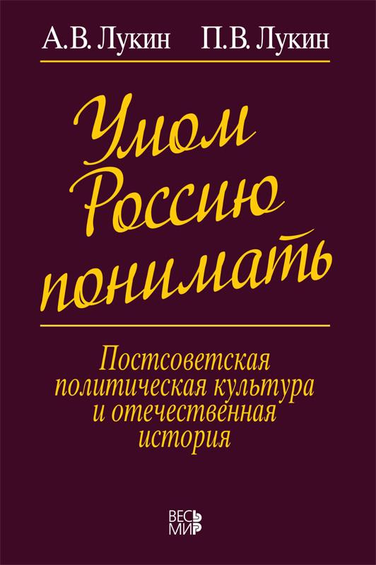 Умом Россию понимать. Постсоветская политическая культура и отечественная история