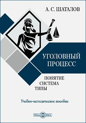 Уголовный процесс: понятие, система, типы: учебно-методическое пособие