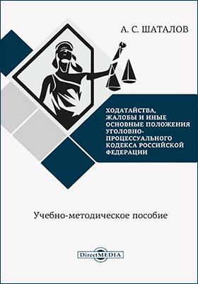Ходатайства, жалобы и иные основные положения Уголовно-процессуального кодекса Российской Федерации: учебно-методическое пособие