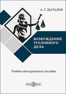 Возбуждение уголовного дела: учебно-методическое пособие