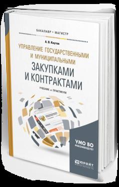 Управление государственными и муниципальными закупками и контрактами : учебник и практикум для бакалавриата и магистратуры