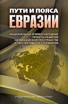 Пути и пояса Евразии. Национальные и международные проекты развития на Евразийском пространстве и перспективы их сопряжения