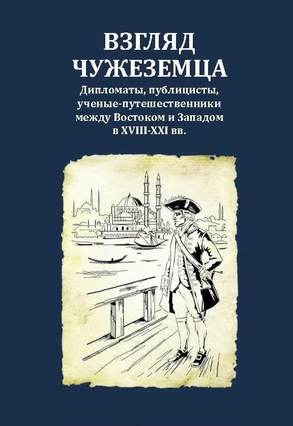 Взгляд чужеземца: Дипломаты, публицисты, ученые-путешественники между Востоком и Западом в XVIII–XXI вв.