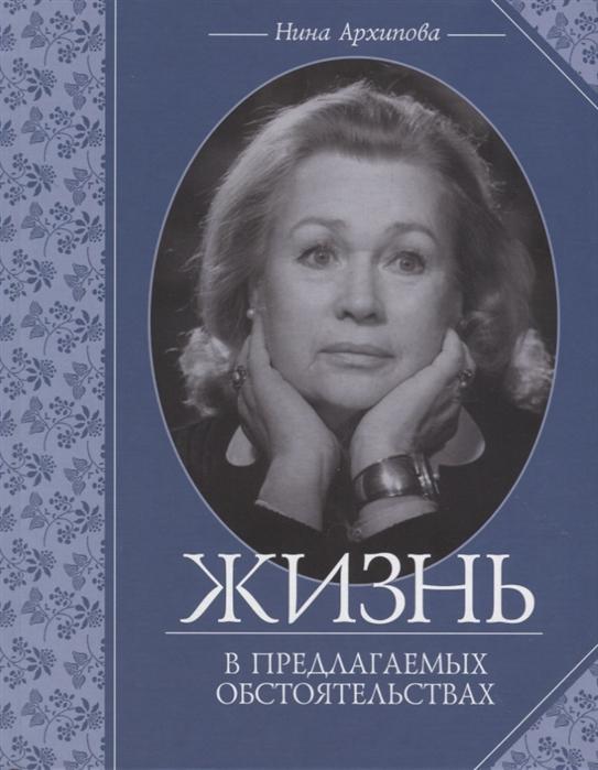 Жизнь в предлагаемых обстоятельствах / Нина Архипова: театральные мемуары