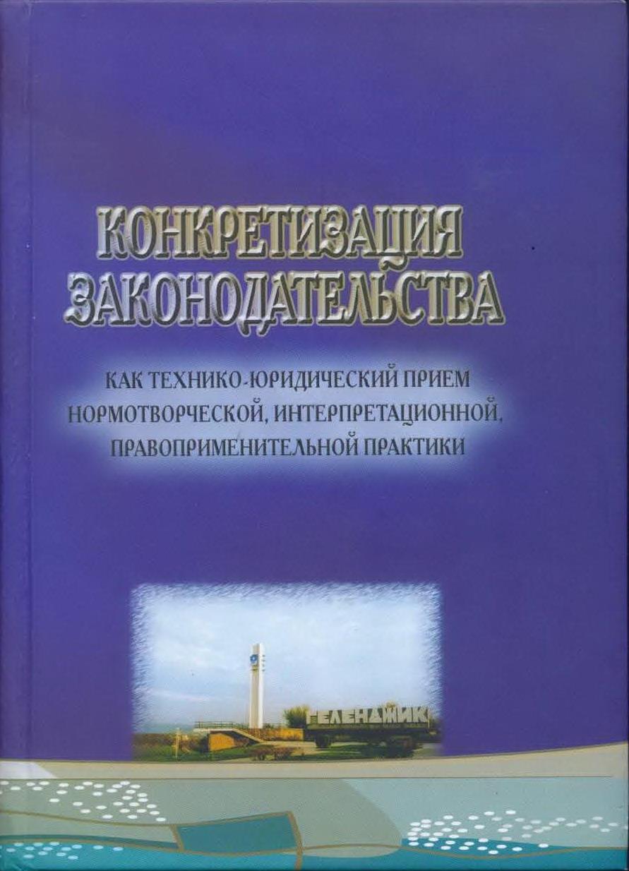 Конкретизация законодательства как технико-юридический прием нормотворческой, интерпретационной, правоприменительной практики: Материалы Международного симпозиума (Геленджик, 27–28 сентября 2007 года)