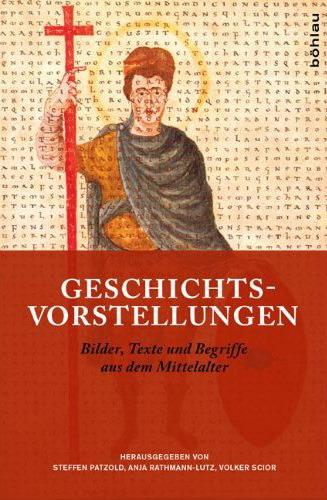 Geschichtsvorstellungen. Texte, Bilder und Begriffe aus dem Mittelalter. Festschrift für Hans-Werner Goetz zum 65. Geburtstag