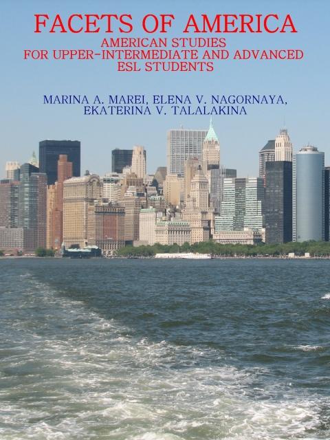 Facets of America: American Studies for Upper-Intermediate and Advanced ESL Students (Грани Америки: страноведение для студентов, изучающих английский язык как иностранный, уровней выше среднего и продвинутого: Учебное пособие для студентов и аспирантов вузов