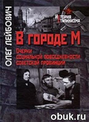 В городе М. Очерки социальной повседневности советской провинции