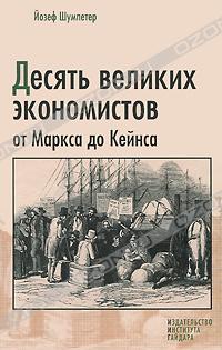 Йозеф Шумпетер: Десять великих экономистов от Маркса до Кейнса / Пер. с англ.