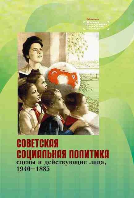 Советская социальная политика: сцены и действующие лица, 1940-1985. Научная монография