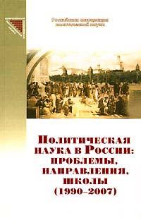 Политическая наука в России: проблемы, направления, школы (1990-2007)